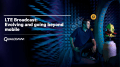 LTE Broadcast: Evolving and going beyond mobile