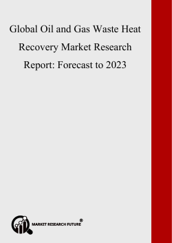 Oil and Gas Waste Heat Recovery Market 2019 Size, Share, Key Players, Revenue, Trends and Forecast To 2023